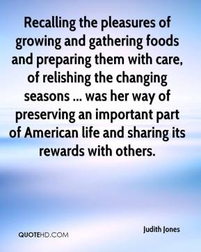 Judith Jones  - Recalling the pleasures of growing and gathering foods and preparing them with care, of relishing the changing seasons ... was her way of preserving an important part of American life and sharing its rewards with others.