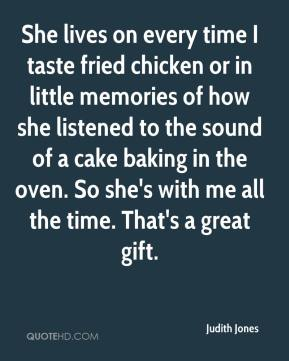 Judith Jones  - She lives on every time I taste fried chicken or in little memories of how she listened to the sound of a cake baking in the oven. So she's with me all the time. That's a great gift.