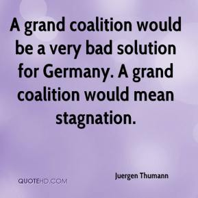 Juergen Thumann  - A grand coalition would be a very bad solution for Germany. A grand coalition would mean stagnation.
