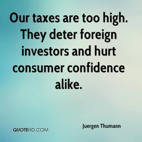 Juergen Thumann  - Our taxes are too high. They deter foreign investors and hurt consumer confidence alike.