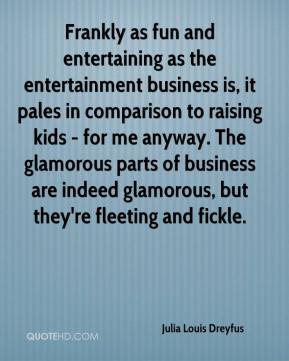 Julia Louis Dreyfus  - Frankly as fun and entertaining as the entertainment business is, it pales in comparison to raising kids - for me anyway. The glamorous parts of business are indeed glamorous, but they're fleeting and fickle.