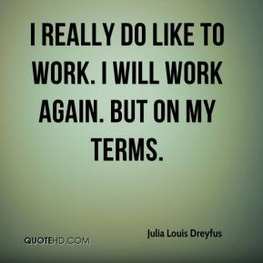 I really do like to work. I will work again. But on my terms.