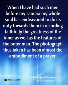 Julia Margaret Cameron - When I have had such men before my camera my whole soul has endeavored to do its duty towards them in recording faithfully the greatness of the inner as well as the features of the outer man. The photograph thus taken has been almost the embodiment of a prayer.
