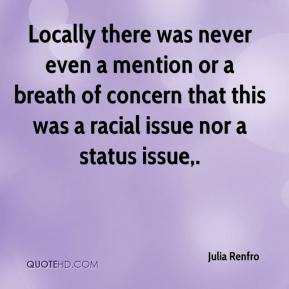 Julia Renfro  - Locally there was never even a mention or a breath of concern that this was a racial issue nor a status issue.