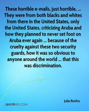 Julia Renfro  - These horrible e-mails, just horrible, ... They were from both blacks and whites from there in the United States, only the United States, criticizing Aruba and how they planned to never set foot on Aruba ever again ... because of the cruelty against these two security guards, how it was so obvious to anyone around the world ... that this was discrimination.