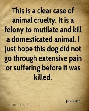 Julie Curtis  - This is a clear case of animal cruelty. It is a felony to mutilate and kill a domesticated animal. I just hope this dog did not go through extensive pain or suffering before it was killed.
