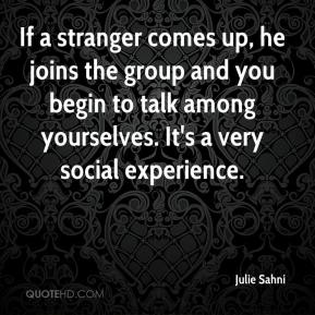 Julie Sahni  - If a stranger comes up, he joins the group and you begin to talk among yourselves. It's a very social experience.