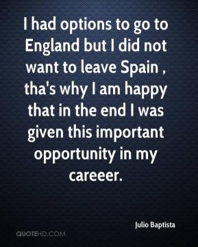 I had options to go to England but I did not want to leave Spain , tha's why I am happy that in the end I was given this important opportunity in my careeer.