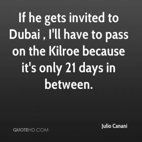 Julio Canani  - If he gets invited to Dubai , I'll have to pass on the Kilroe because it's only 21 days in between.