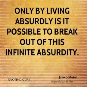 Only by living absurdly is it possible to break out of this infinite absurdity.