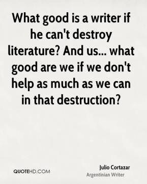 Julio Cortazar - What good is a writer if he can't destroy literature? And us... what good are we if we don't help as much as we can in that destruction?