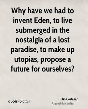 Julio Cortazar - Why have we had to invent Eden, to live submerged in the nostalgia of a lost paradise, to make up utopias, propose a future for ourselves?
