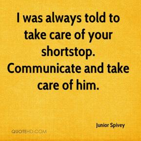 Junior Spivey  - I was always told to take care of your shortstop. Communicate and take care of him.