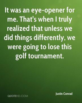 Justin Conrad  - It was an eye-opener for me. That's when I truly realized that unless we did things differently, we were going to lose this golf tournament.