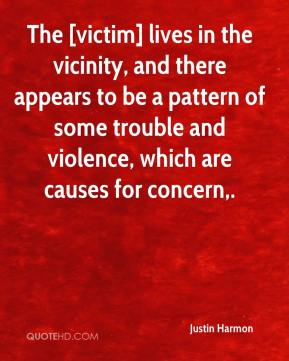 The [victim] lives in the vicinity, and there appears to be a pattern of some trouble and violence, which are causes for concern.