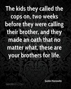 Justin Horowitz  - The kids they called the cops on, two weeks before they were calling their brother, and they made an oath that no matter what, these are your brothers for life.