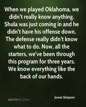 Juwan Simpson  - When we played Oklahoma, we didn't really know anything. Shula was just coming in and he didn't have his offense down. The defense really didn't know what to do. Now, all the starters, we've been through this program for three years. We know everything like the back of our hands.