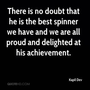 Kapil Dev  - There is no doubt that he is the best spinner we have and we are all proud and delighted at his achievement.