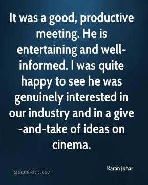 Karan Johar  - It was a good, productive meeting. He is entertaining and well-informed. I was quite happy to see he was genuinely interested in our industry and in a give-and-take of ideas on cinema.