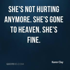 Karen Clay  - She's not hurting anymore. She's gone to heaven. She's fine.