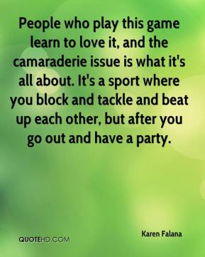 Karen Falana  - People who play this game learn to love it, and the camaraderie issue is what it's all about. It's a sport where you block and tackle and beat up each other, but after you go out and have a party.