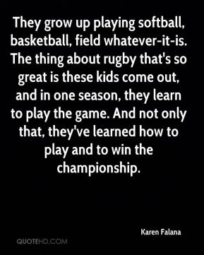 Karen Falana  - They grow up playing softball, basketball, field whatever-it-is. The thing about rugby that's so great is these kids come out, and in one season, they learn to play the game. And not only that, they've learned how to play and to win the championship.