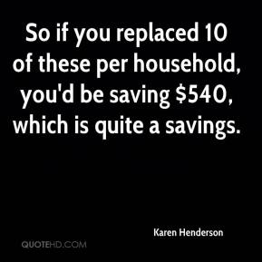 Karen Henderson  - So if you replaced 10 of these per household, you'd be saving $540, which is quite a savings.
