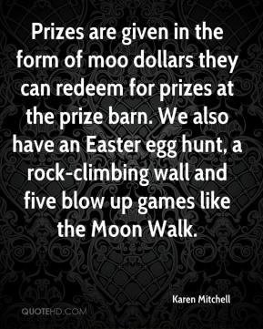 Karen Mitchell  - Prizes are given in the form of moo dollars they can redeem for prizes at the prize barn. We also have an Easter egg hunt, a rock-climbing wall and five blow up games like the Moon Walk.