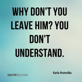 Karla Homolka  - Why don't you leave him? You don't understand.