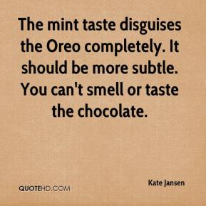 Kate Jansen  - The mint taste disguises the Oreo completely. It should be more subtle. You can't smell or taste the chocolate.