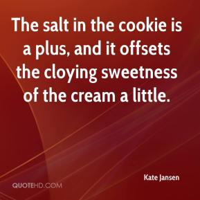 Kate Jansen  - The salt in the cookie is a plus, and it offsets the cloying sweetness of the cream a little.