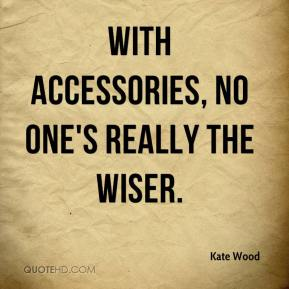Kate Wood  - With accessories, no one's really the wiser.
