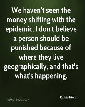 Kathie Hiers  - We haven't seen the money shifting with the epidemic. I don't believe a person should be punished because of where they live geographically, and that's what's happening.