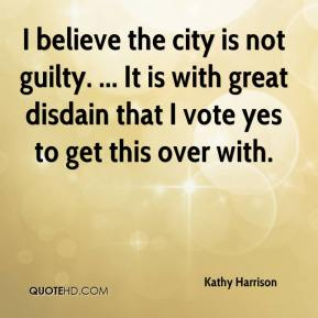 Kathy Harrison  - I believe the city is not guilty. ... It is with great disdain that I vote yes to get this over with.