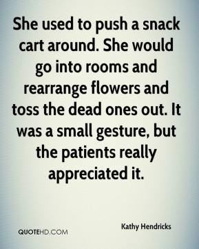 Kathy Hendricks  - She used to push a snack cart around. She would go into rooms and rearrange flowers and toss the dead ones out. It was a small gesture, but the patients really appreciated it.