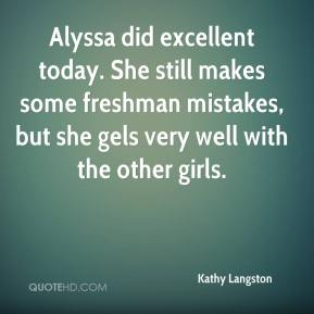 Kathy Langston  - Alyssa did excellent today. She still makes some freshman mistakes, but she gels very well with the other girls.