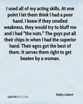 """Kathy Liebert  - I used all of my acting skills. At one point I let them think I had a poor hand. I knew if they smelled weakness, they would try to bluff me and I had """"the nuts."""" The guys put all their chips in when I had the superior hand. Their egos got the best of them. It serves them right to get beaten by a woman."""