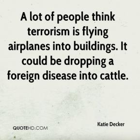 Katie Decker  - A lot of people think terrorism is flying airplanes into buildings. It could be dropping a foreign disease into cattle.