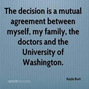 Kayla Burt  - The decision is a mutual agreement between myself, my family, the doctors and the University of Washington.