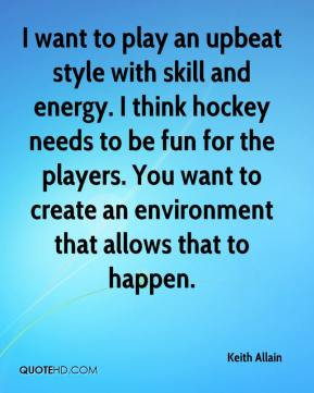 Keith Allain  - I want to play an upbeat style with skill and energy. I think hockey needs to be fun for the players. You want to create an environment that allows that to happen.
