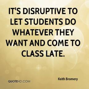 Keith Bromery  - It's disruptive to let students do whatever they want and come to class late.