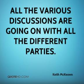 Keith McKeown  - All the various discussions are going on with all the different parties.