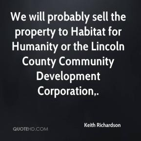 Keith Richardson  - We will probably sell the property to Habitat for Humanity or the Lincoln County Community Development Corporation.