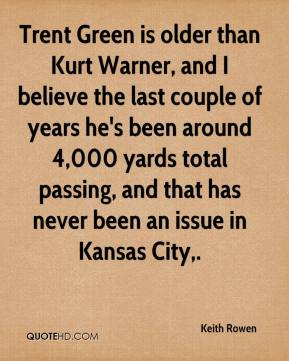 Keith Rowen  - Trent Green is older than Kurt Warner, and I believe the last couple of years he's been around 4,000 yards total passing, and that has never been an issue in Kansas City.