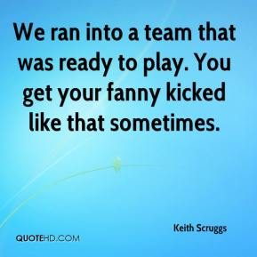 Keith Scruggs  - We ran into a team that was ready to play. You get your fanny kicked like that sometimes.
