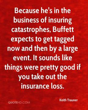 Keith Trauner  - Because he's in the business of insuring catastrophes, Buffett expects to get tagged now and then by a large event. It sounds like things were pretty good if you take out the insurance loss.