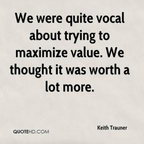 Keith Trauner  - We were quite vocal about trying to maximize value. We thought it was worth a lot more.
