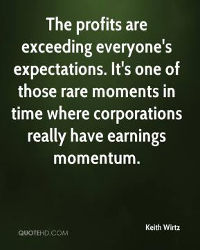 Keith Wirtz  - The profits are exceeding everyone's expectations. It's one of those rare moments in time where corporations really have earnings momentum.