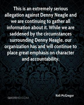 Keli McGregor  - This is an extremely serious allegation against Denny Neagle and we are continuing to gather all information about it. While we are saddened by the circumstances surrounding Denny Neagle, our organization has and will continue to place great emphasis on character and accountability.