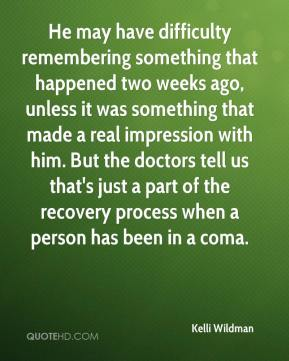He may have difficulty remembering something that happened two weeks ago, unless it was something that made a real impression with him. But the doctors tell us that's just a part of the recovery process when a person has been in a coma.